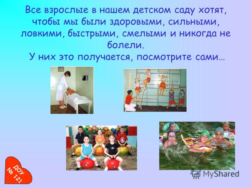 Все взрослые в нашем детском саду хотят, чтобы мы были здоровыми, сильными, ловкими, быстрыми, смелыми и никогда не болели. У них это получается, посмотрите сами… ДОУ 121