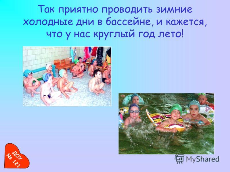 Так приятно проводить зимние холодные дни в бассейне, и кажется, что у нас круглый год лето! ДОУ 121