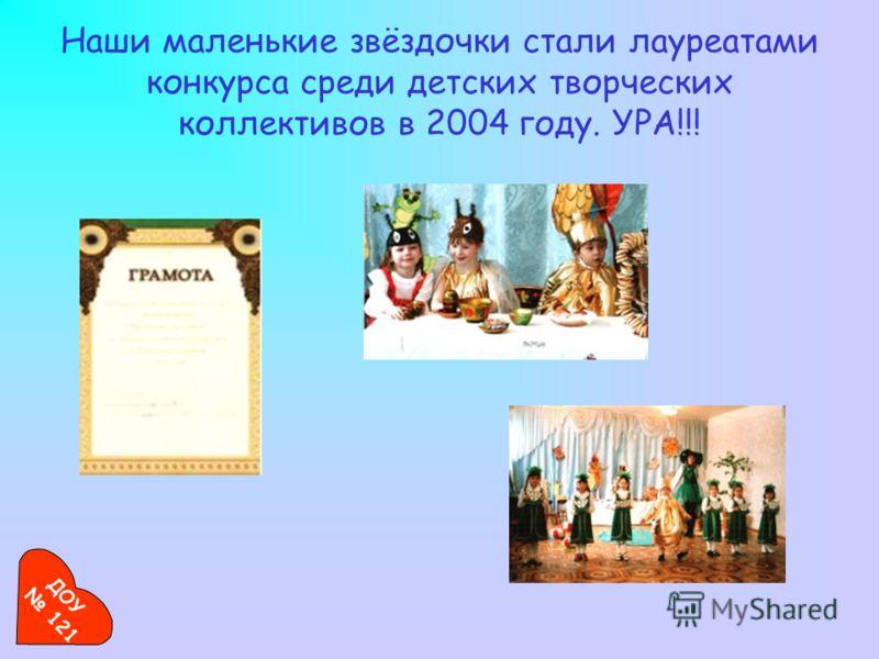 Наши маленькие звёздочки стали лауреатами конкурса среди детских творческих коллективов в 2004 году. УРА!!! ДОУ 121