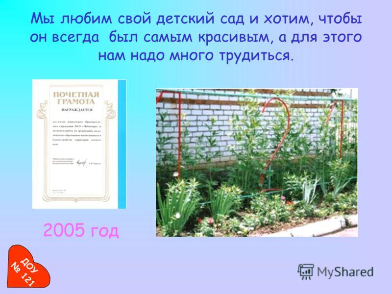 Мы любим свой детский сад и хотим, чтобы он всегда был самым красивым, а для этого нам надо много трудиться. 2005 год ДОУ 121