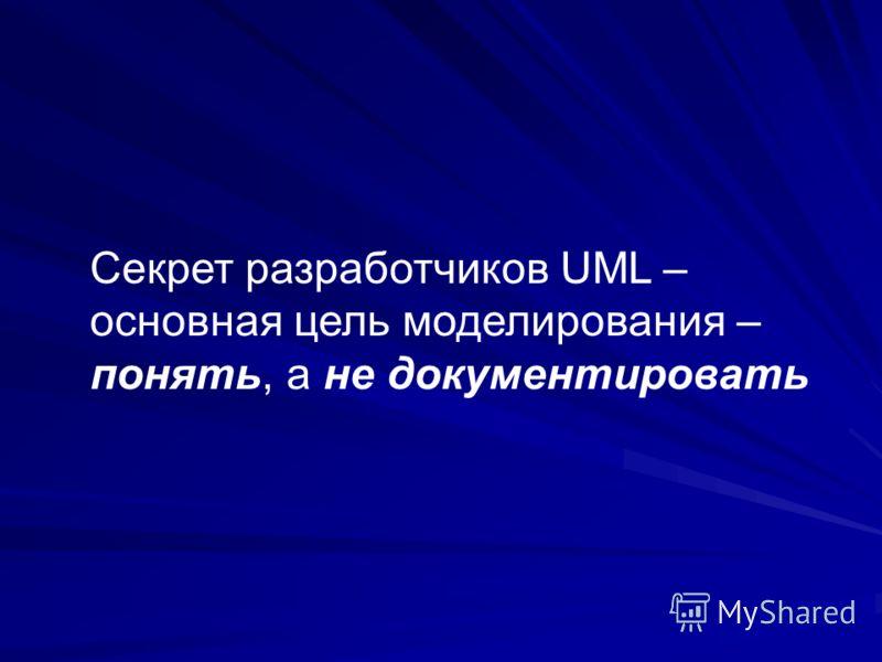 Секрет разработчиков UML – основная цель моделирования – понять, а не документировать