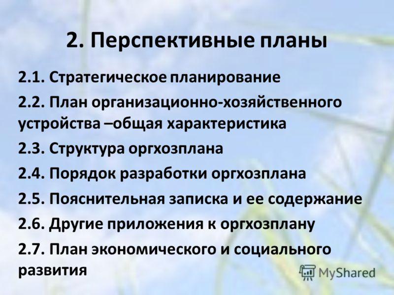 2. Перспективные планы 2.1. Стратегическое планирование 2.2. План организационно-хозяйственного устройства –общая характеристика 2.3. Структура оргхозплана 2.4. Порядок разработки оргхозплана 2.5. Пояснительная записка и ее содержание 2.6. Другие при