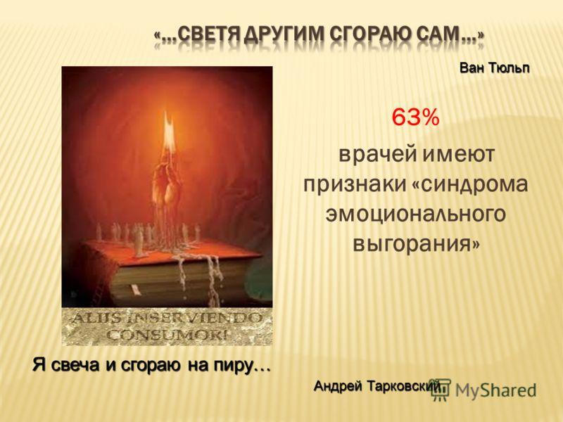 63% врачей имеют признаки «синдрома эмоционального выгорания» Ван Тюльп Я свеча и сгораю на пиру… Андрей Тарковский