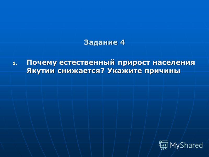 Задание 4 1. Почему естественный прирост населения Якутии снижается? Укажите причины