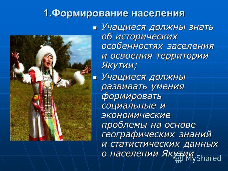 1.Формирование населения Учащиеся должны знать об исторических особенностях заселения и освоения территории Якутии; Учащиеся должны знать об исторических особенностях заселения и освоения территории Якутии; Учащиеся должны развивать умения формироват