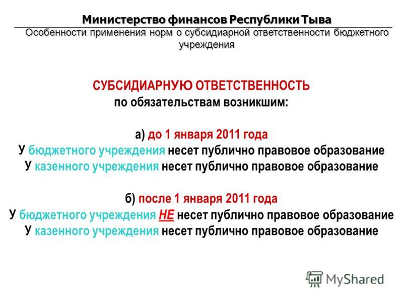 Министерство финансов Республики Тыва Особенности применения норм о субсидиарной ответственности бюджетного учреждения СУБСИДИАРН УЮ ОТВЕТСТВЕННОСТЬ по обязательствам возникшим: а) до 1 января 2011 года У бюджетного учреждения несет публично правовое