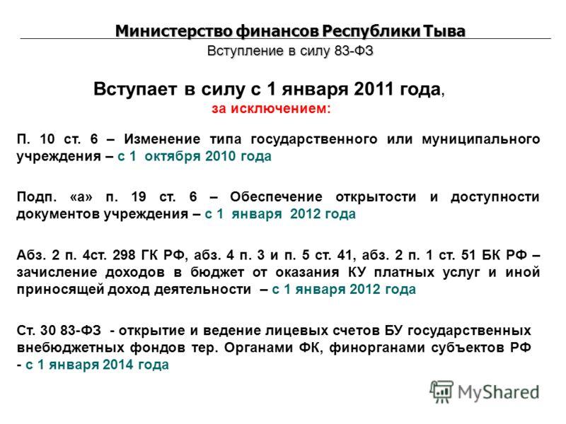 Министерство финансов Республики Тыва Вступление в силу 83-ФЗ Вступает в силу с 1 января 2011 года, за исключением: П. 10 ст. 6 – Изменение типа государственного или муниципального учреждения – с 1 октября 2010 года Подп. «а» п. 19 ст. 6 – Обеспечени