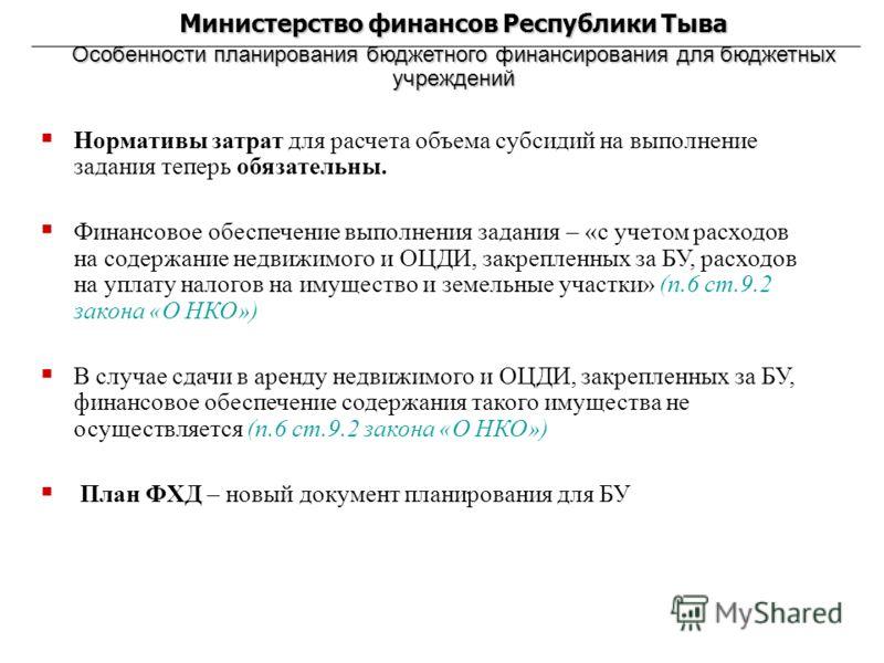 Министерство финансов Республики Тыва Особенности планирования бюджетного финансирования для бюджетных учреждений Нормативы затрат для расчета объема субсидий на выполнение задания теперь обязательны. Финансовое обеспечение выполнения задания – «с уч