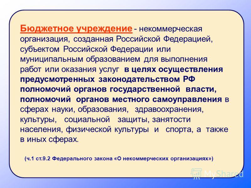 Бюджетное учреждение - некоммерческая организация, созданная Российской Федерацией, субъектом Российской Федерации или муниципальным образованием для выполнения работ или оказания услуг в целях осуществления предусмотренных законодательством РФ полно