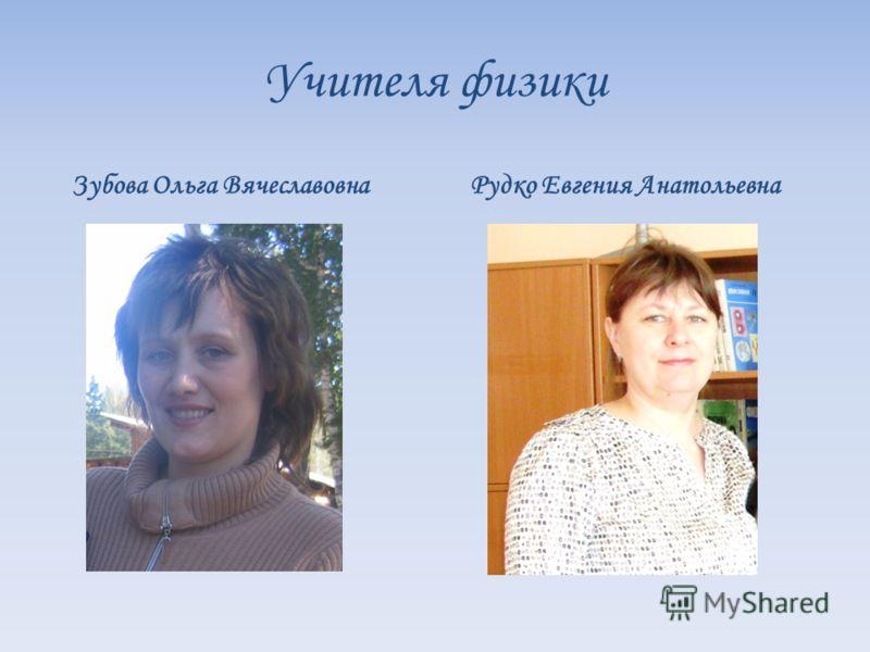 Учителя физики Зубова Ольга Вячеславовна Рудко Евгения Анатольевна