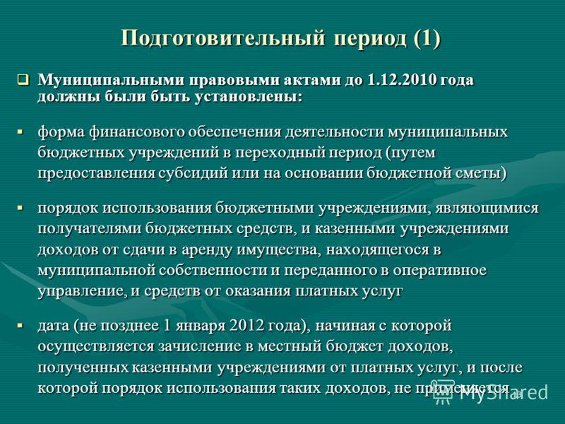 13 Подготовительный период (1) Муниципальными правовыми актами до 1.12.2010 года должны были быть установлены: Муниципальными правовыми актами до 1.12.2010 года должны были быть установлены: форма финансового обеспечения деятельности муниципальных бю
