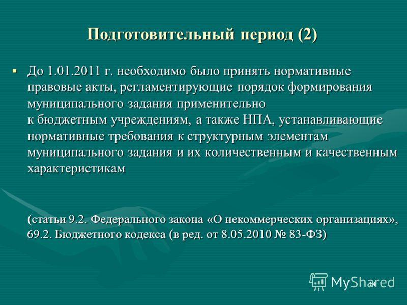 Подготовительный период (2) До 1.01.2011 г. необходимо было принять нормативные правовые акты, регламентирующие порядок формирования муниципального задания применительно к бюджетным учреждениям, а также НПА, устанавливающие нормативные требования к с
