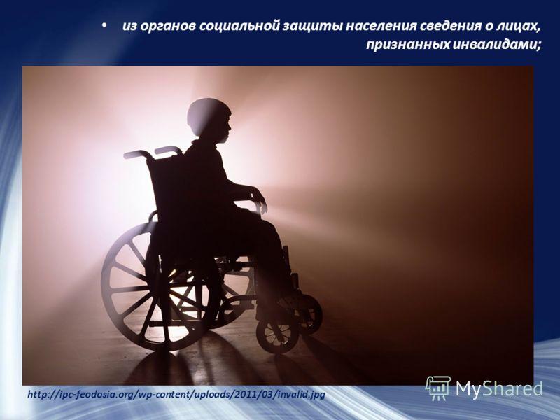 из органов социальной защиты населения сведения о лицах, признанных инвалидами; http://ipc-feodosia.org/wp-content/uploads/2011/03/invalid.jpg