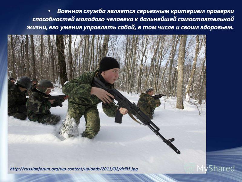 Военная служба является серьезным критерием проверки способностей молодого человека к дальнейшей самостоятельной жизни, его умения управлять собой, в том числе и своим здоровьем. http://russianforum.org/wp-content/uploads/2011/02/drill5.jpg