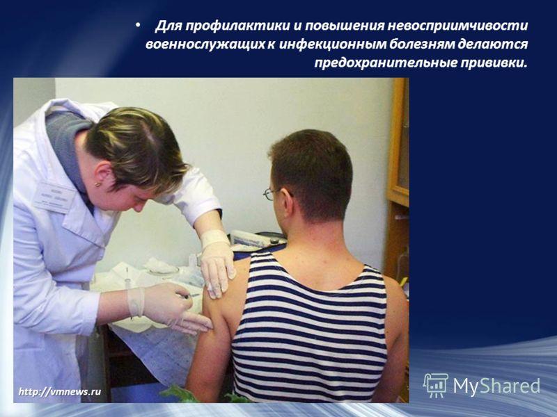 Для профилактики и повышения невосприимчивости военнослужащих к инфекционным болезням делаются предохранительные прививки. http://vmnews.ru