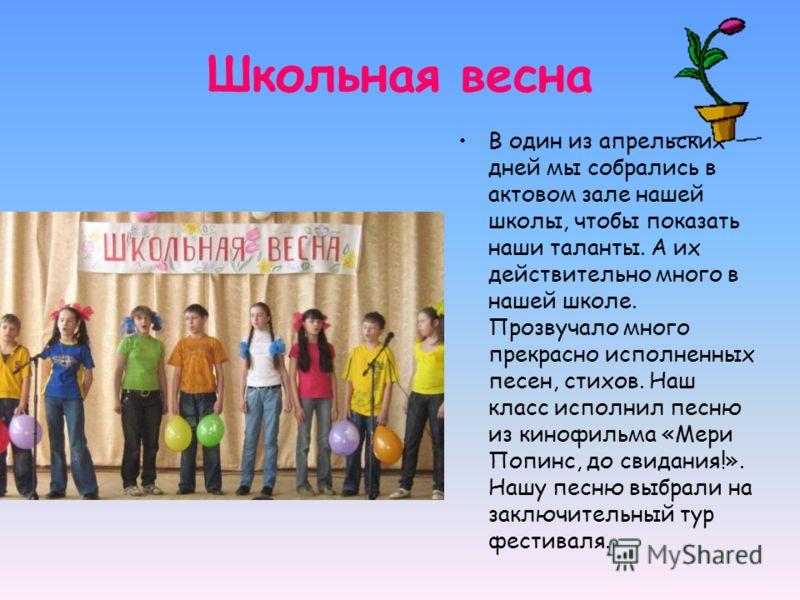 Школьная весна В один из апрельских дней мы собрались в актовом зале нашей школы, чтобы показать наши таланты. А их действительно много в нашей школе. Прозвучало много прекрасно исполненных песен, стихов. Наш класс исполнил песню из кинофильма «Мери