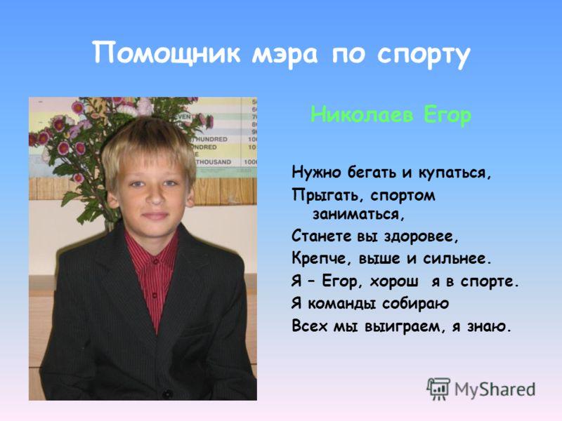 Помощник мэра по спорту Николаев Егор Нужно бегать и купаться, Прыгать, спортом заниматься, Станете вы здоровее, Крепче, выше и сильнее. Я – Егор, хорош я в спорте. Я команды собираю Всех мы выиграем, я знаю.