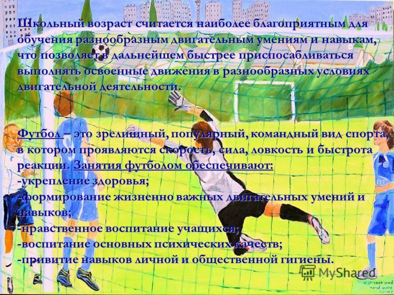 Школьный возраст считается наиболее благоприятным для обучения разнообразным двигательным умениям и навыкам, что позволяет в дальнейшем быстрее приспосабливаться выполнять освоенные движения в разнообразных условиях двигательной деятельности. Футбол