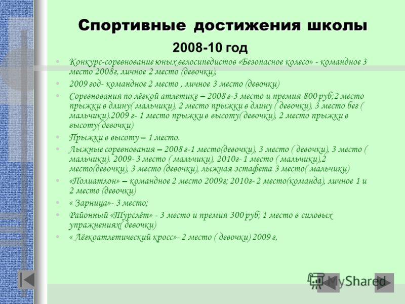 Спортивные достижения школы 2008-10 год Конкурс-соревнование юных велосипедистов «Безопасное колесо» - командное 3 место 2008г, личное 2 место (девочки), 2009 год- командное 2 место, личное 3 место (девочки) Соревнования по лёгкой атлетике – 2008 г-3