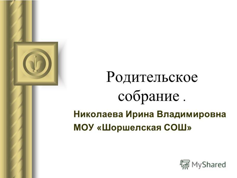 Родительское собрание. Николаева Ирина Владимировна МОУ «Шоршелская СОШ»