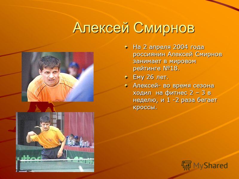 Алексей Смирнов Алексей Смирнов На 2 апреля 2004 года россиянин Алексей Смирнов занимает в мировом рейтинге 18. Ему 26 лет. Алексей- во время сезона ходил на фитнес 2 – 3 в неделю, и 1 -2 раза бегает кроссы.