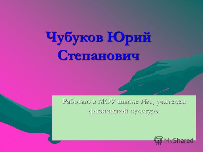 Чубуков Юрий Степанович Работаю в МОУ школе 1, учителем физической культуры
