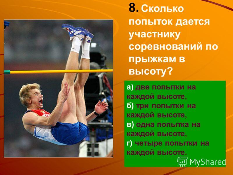 8. Сколько попыток дается участнику соревнований по прыжкам в высоту? а) две попытки на каждой высоте, б) три попытки на каждой высоте, в) одна попытка на каждой высоте, г) четыре попытки на каждой высоте.