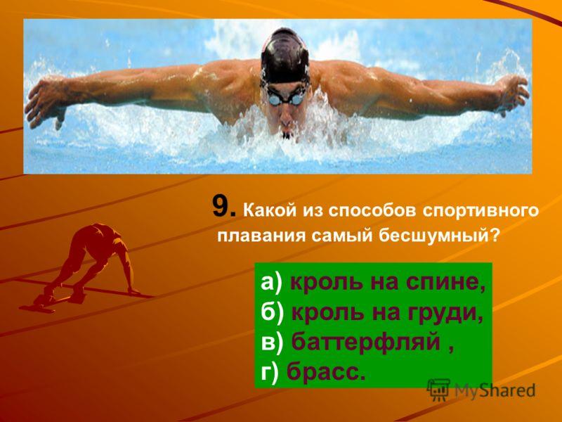 9. Какой из способов спортивного плавания самый бесшумный? а) кроль на спине, б) кроль на груди, в) баттерфляй, г) брасс.
