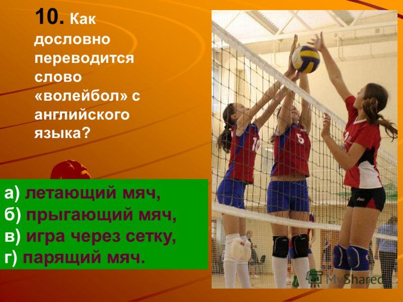 10. Как дословно переводится слово «волейбол» с английского языка? а) летающий мяч, б) прыгающий мяч, в) игра через сетку, г) парящий мяч.
