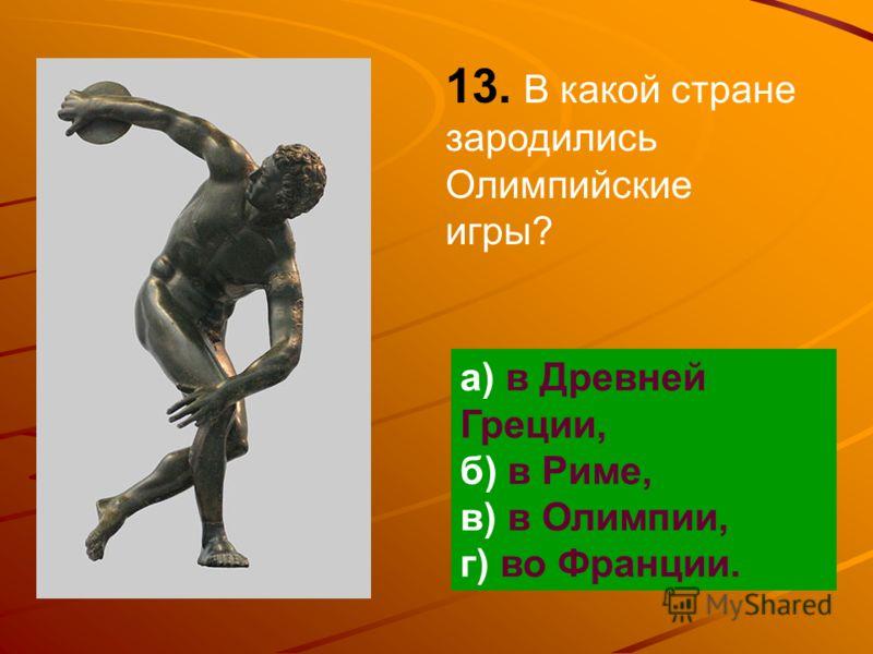 13. В какой стране зародились Олимпийские игры? а) в Древней Греции, б) в Риме, в) в Олимпии, г) во Франции.