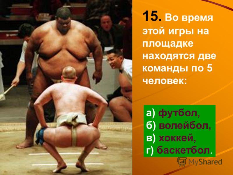 15. Во время этой игры на площадке находятся две команды по 5 человек: а) футбол, б) волейбол, в) хоккей, г) баскетбол.