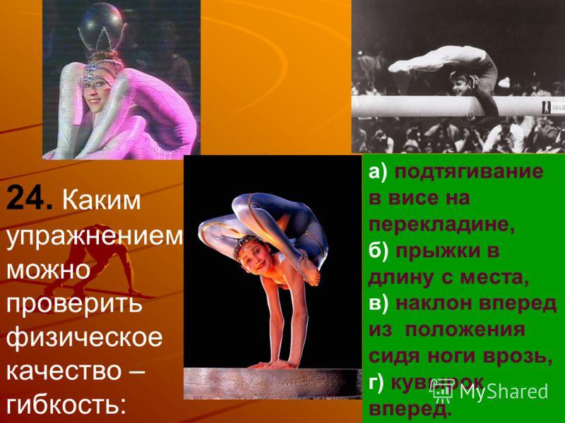 24. Каким упражнением можно проверить физическое качество – гибкость: а) подтягивание в висе на перекладине, б) прыжки в длину с места, в) наклон вперед из положения сидя ноги врозь, г) кувырок вперед.