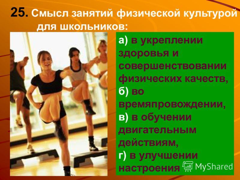 25. Смысл занятий физической культурой для школьников: а) в укреплении здоровья и совершенствовании физических качеств, б) во времяпровождении, в) в обучении двигательным действиям, г) в улучшении настроения