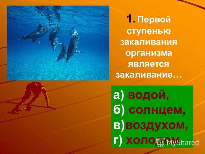 1. Первой ступенью закаливания организма является закаливание… а) водой, б) солнцем, в)воздухом, г) холодом