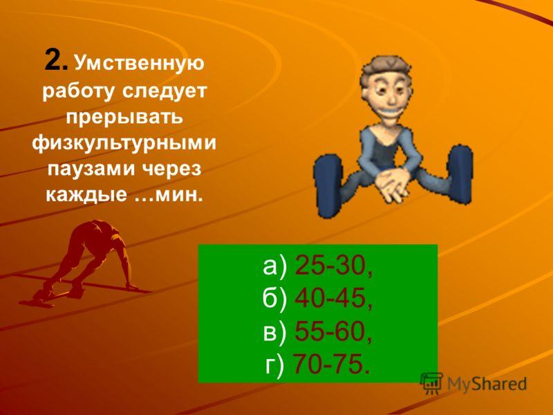 2. Умственную работу следует прерывать физкультурными паузами через каждые …мин. а) 25-30, б) 40-45, в) 55-60, г) 70-75.