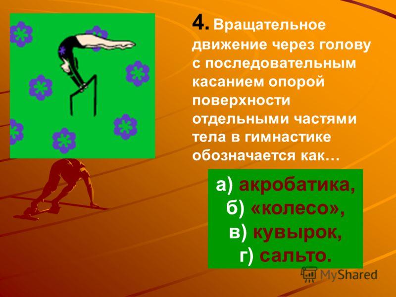 4. Вращательное движение через голову с последовательным касанием опорой поверхности отдельными частями тела в гимнастике обозначается как… а) акробатика, б) «колесо», в) кувырок, г) сальто.