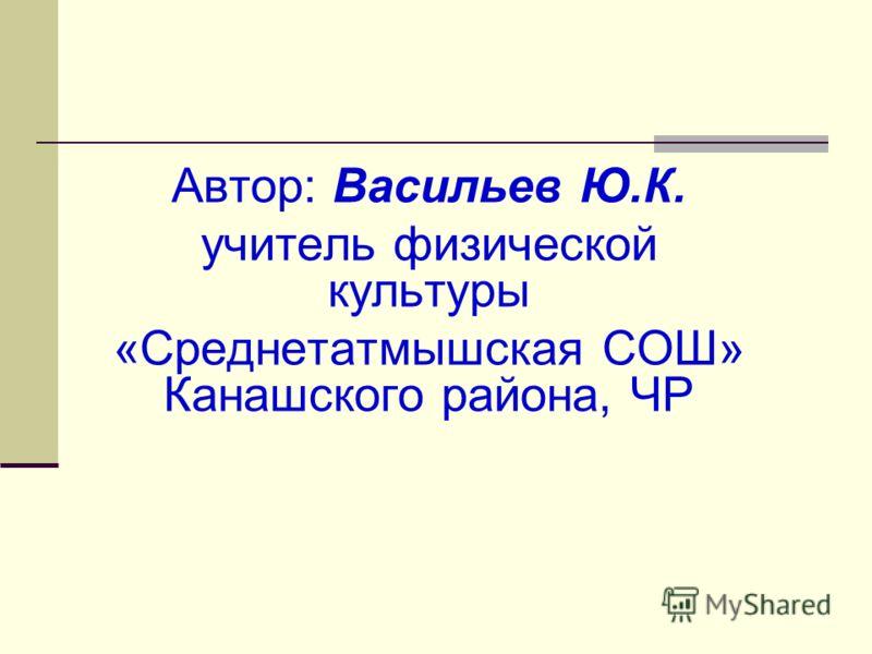 Автор: Васильев Ю.К. учитель физической культуры «Среднетатмышская СОШ» Канашского района, ЧР