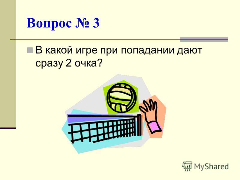 Вопрос 3 В какой игре при попадании дают сразу 2 очка?