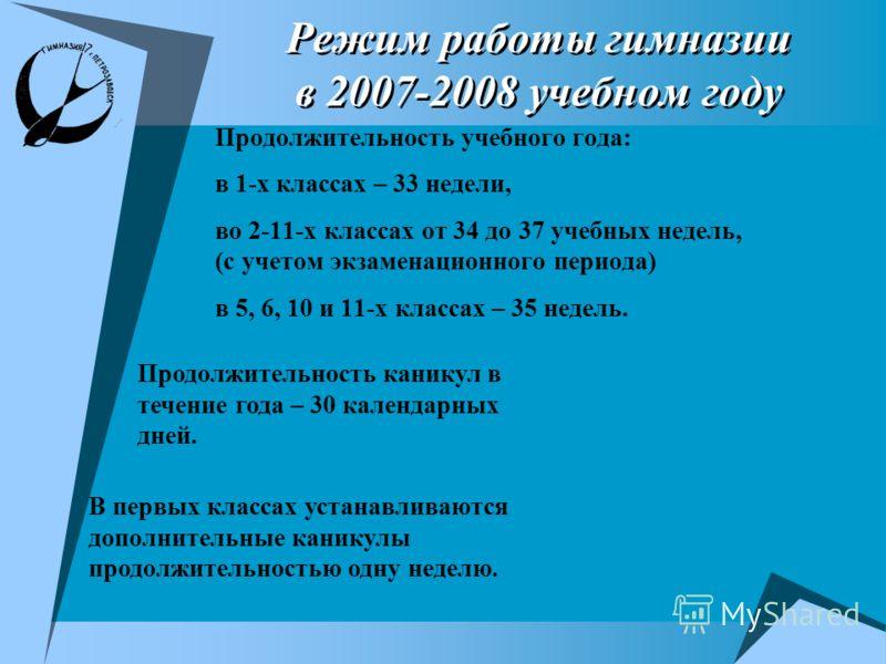 Режим работы гимназии в 2007-2008 учебном году Продолжительность учебного года: в 1-х классах – 33 недели, во 2-11-х классах от 34 до 37 учебных недель, (с учетом экзаменационного периода) в 5, 6, 10 и 11-х классах – 35 недель. Продолжительность кани