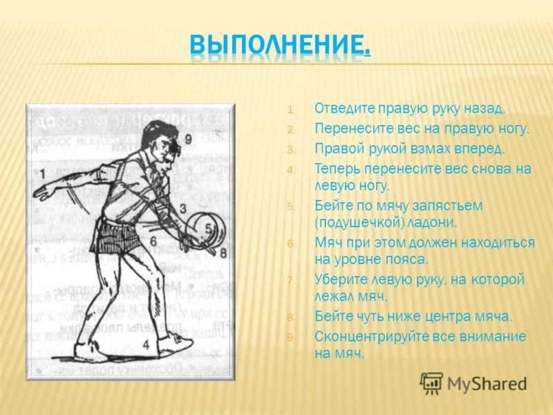 1. Отведите правую руку назад. 2. Перенесите вес на правую ногу. 3. Правой рукой взмах вперед. 4. Теперь перенесите вес снова на левую ногу. 5. Бейте по мячу запястьем (подушечкой) ладони. 6. Мяч при этом должен находиться на уровне пояса. 7. Уберите