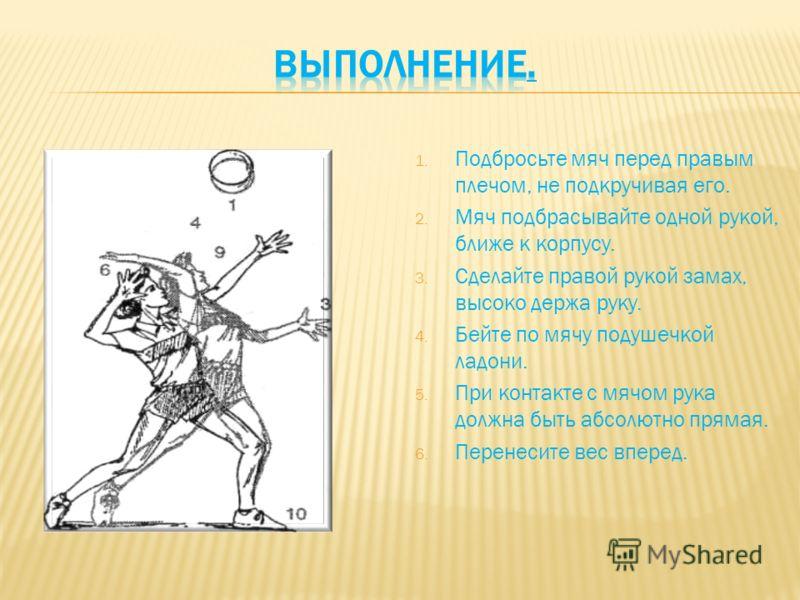 1. Подбросьте мяч перед правым плечом, не подкручивая его. 2. Мяч подбрасывайте одной рукой, ближе к корпусу. 3. Сделайте правой рукой замах, высоко держа руку. 4. Бейте по мячу подушечкой ладони. 5. При контакте с мячом рука должна быть абсолютно пр
