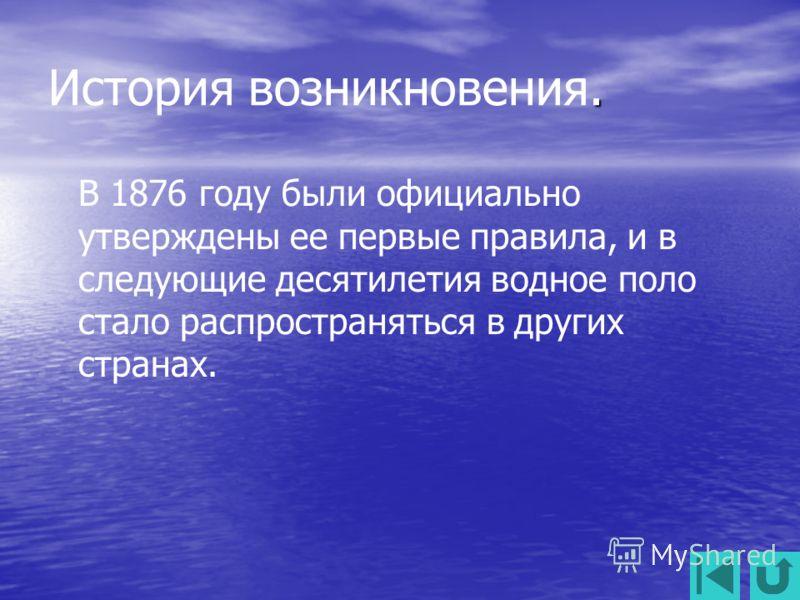 . История возникновения. В 1876 году были официально утверждены ее первые правила, и в следующие десятилетия водное поло стало распространяться в других странах.