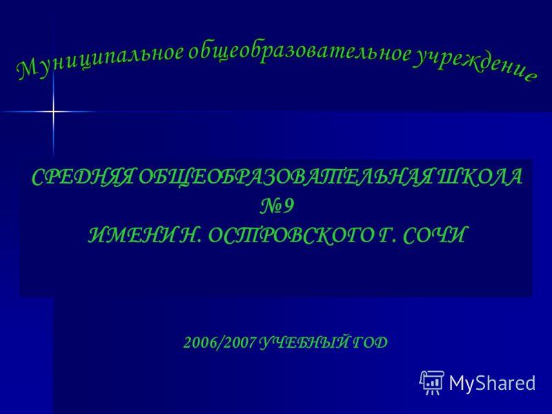 СРЕДНЯЯ ОБЩЕОБРАЗОВАТЕЛЬНАЯ ШКОЛА 9 ИМЕНИ Н. ОСТРОВСКОГО Г. СОЧИ 2006/2007 УЧЕБНЫЙ ГОД