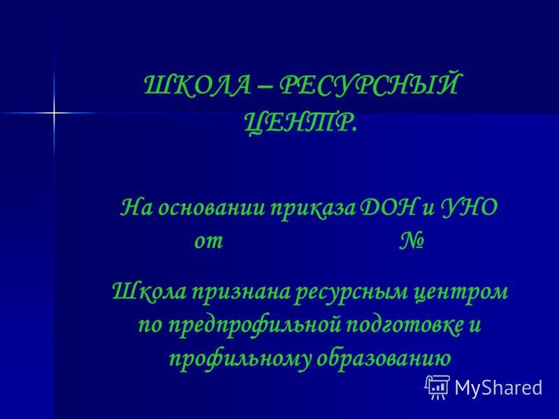 ШКОЛА – РЕСУРСНЫЙ ЦЕНТР. На основании приказа ДОН и УНО от Школа признана ресурсным центром по предпрофильной подготовке и профильному образованию