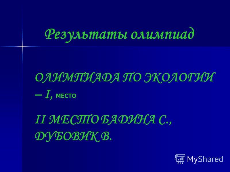 Результаты олимпиад ОЛИМПИАДА ПО ЭКОЛОГИИ – I, МЕСТО II МЕСТО БАДИНА С., ДУБОВИК В.