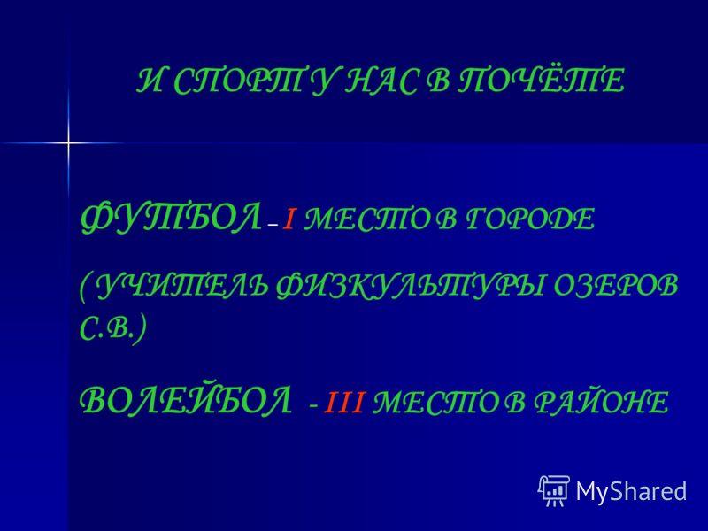 И СПОРТ У НАС В ПОЧЁТЕ ФУТБОЛ – I МЕСТО В ГОРОДЕ ( УЧИТЕЛЬ ФИЗКУЛЬТУРЫ ОЗЕРОВ С.В.) ВОЛЕЙБОЛ - III МЕСТО В РАЙОНЕ