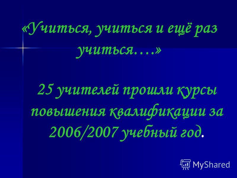 «Учиться, учиться и ещё раз учиться….» 25 учителей прошли курсы повышения квалификации за 2006/2007 учебный год.