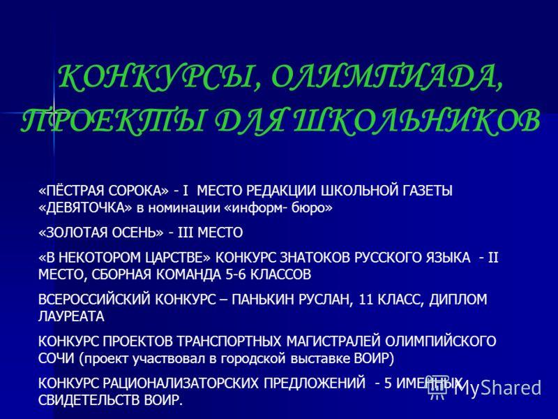 КОНКУРСЫ, ОЛИМПИАДА, ПРОЕКТЫ ДЛЯ ШКОЛЬНИКОВ «ПЁСТРАЯ СОРОКА» - I МЕСТО РЕДАКЦИИ ШКОЛЬНОЙ ГАЗЕТЫ «ДЕВЯТОЧКА» в номинации «информ- бюро» «ЗОЛОТАЯ ОСЕНЬ» - III МЕСТО «В НЕКОТОРОМ ЦАРСТВЕ» КОНКУРС ЗНАТОКОВ РУССКОГО ЯЗЫКА - II МЕСТО, СБОРНАЯ КОМАНДА 5-6 К