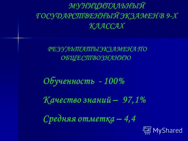 МУНИЦИПАЛЬНЫЙ ГОСУДАРСТВЕННЫЙ ЭКЗАМЕН В 9-Х КЛАССАХ РЕЗУЛЬТАТЫЭКЗАМЕНА ПО ОБЩЕСТВОЗНАНИЮ Обученность - 100% Качество знаний – 97,1% Средняя отметка – 4,4