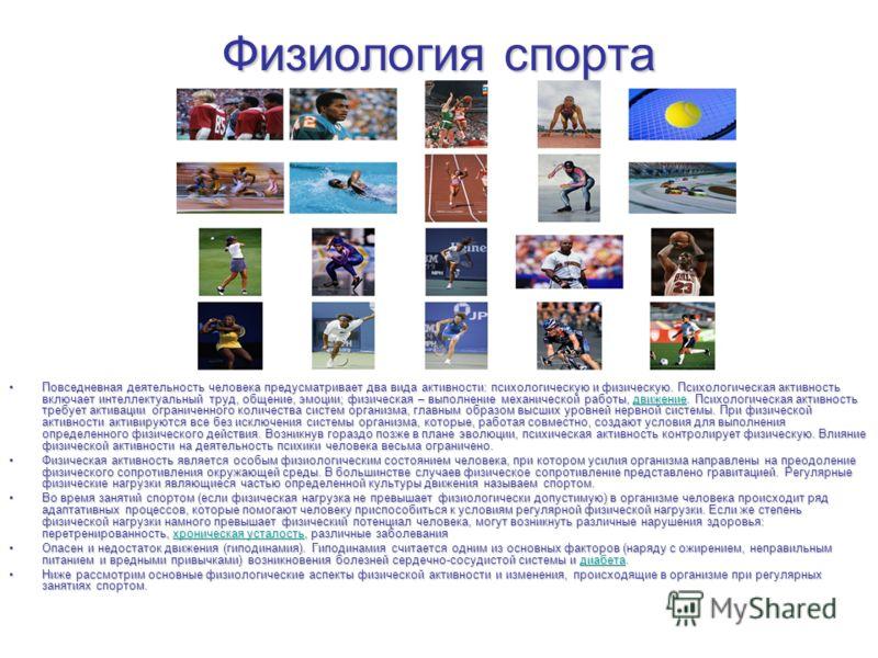 Физиология спорта Повседневная деятельность человека предусматривает два вида активности: психологическую и физическую. Психологическая активность включает интеллектуальный труд, общение, эмоции; физическая – выполнение механической работы, движение.